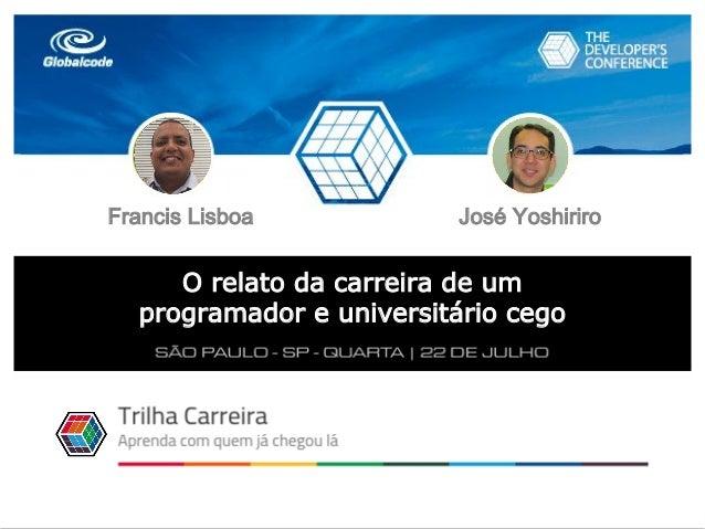 1 Francis Lisboa e José Yoshiriro - 2015 O relato da carreira de um programador e universitário cego Trilha Carreira Franc...