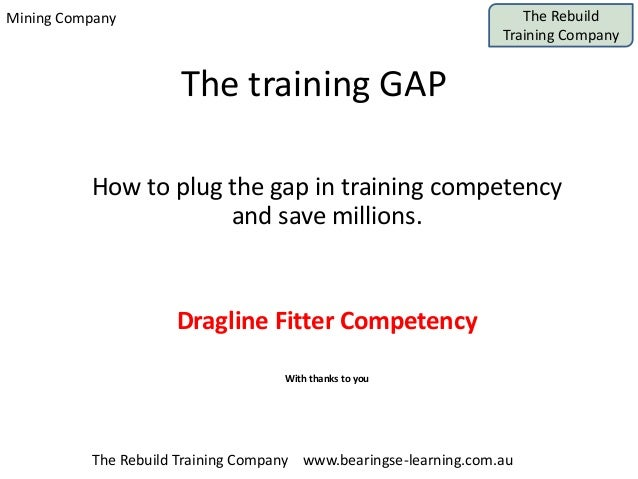Mining Company The Rebuild Training Company The Rebuild Training Company www.bearingse-learning.com.au The training GAP Ho...