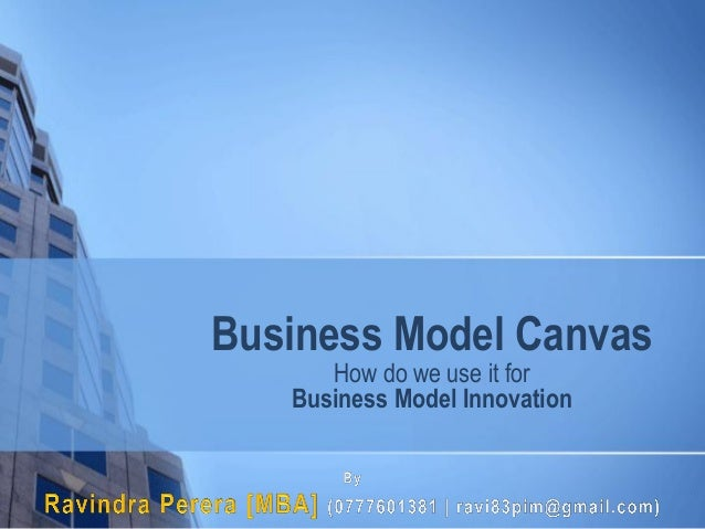 Business Model Canvas How do we use it for Business Model Innovation