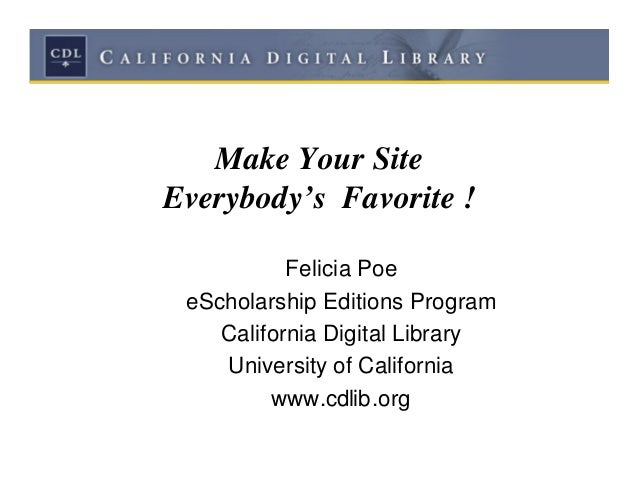 Make Your SiteEverybody's Favorite !           Felicia Poe eScholarship Editions Program    California Digital Library    ...