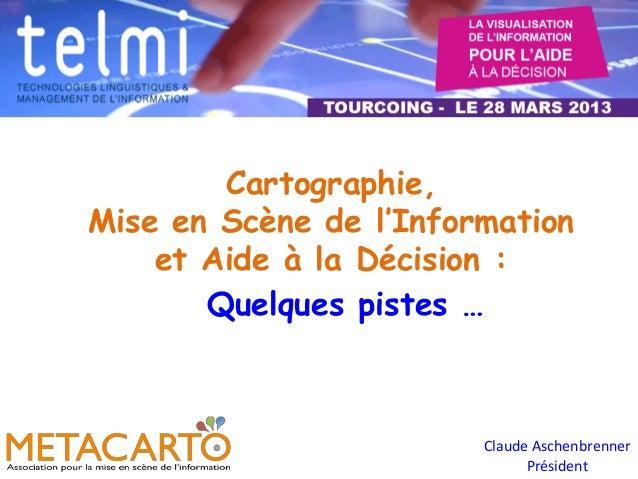 Cartographie,Mise en Scène de l'Information    et Aide à la Décision :       Quelques pistes …                        Clau...