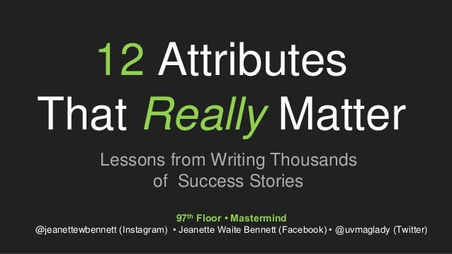 12 Attributes That Really Matter Lessons from Writing Thousands of Success Stories 97th Floor • Mastermind @jeanettewbenne...