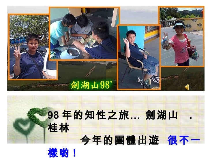 98 年的知性之旅… 劍湖山 . 桂林      今年的團體出遊 很不一 樣喲 !