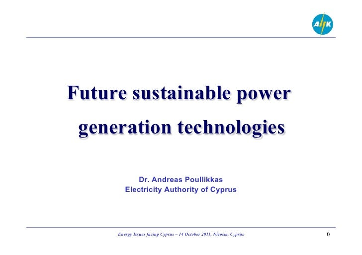 Future sustainable power generation technologies           Dr. Andreas Poullikkas        Electricity Authority of Cyprus  ...