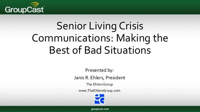 Senior Living Crisis Communications: Making the Best of Bad Situations Presented by: Janis R. Ehlers, President The Ehlers...