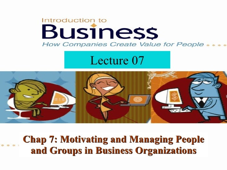 Chap 7: Motivating and Managing People and Groups in Business Organizations Lecture 07