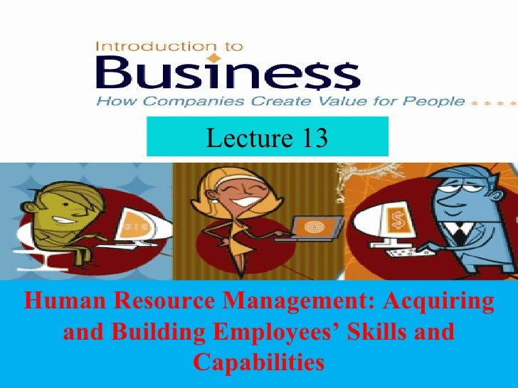 Lecture 13 Human Resource Management: Acquiring and Building Employees' Skills and Capabilities