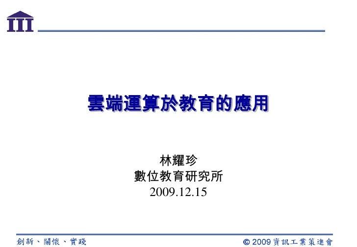 雲端運算於教育的應用<br />林耀珍<br />數位教育研究所<br />2009.12.15<br />