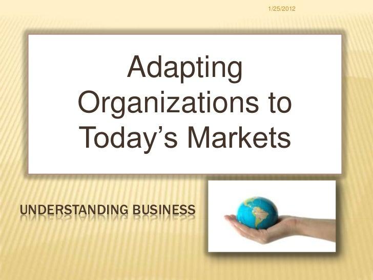 1/25/2012          Adapting       Organizations to       Today's MarketsUNDERSTANDING BUSINESS