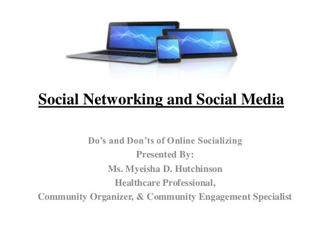 Social Networking and Social Media Do's and Don'ts of Online Socializing Presented By: Ms. Myeisha D. Hutchinson Healthcar...