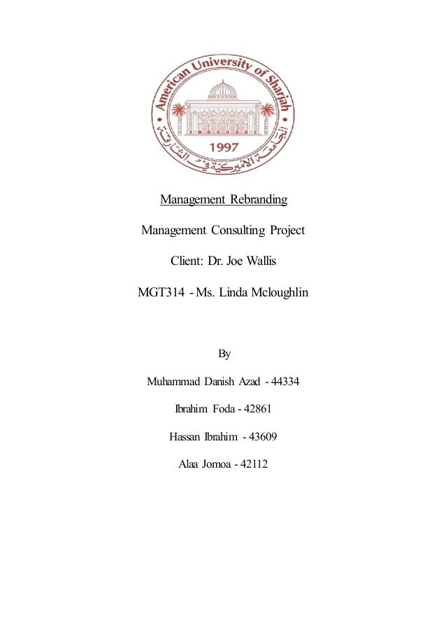 Management Rebranding Management Consulting Project Client: Dr. Joe Wallis MGT314 - Ms. Linda Mcloughlin By Muhammad Danis...