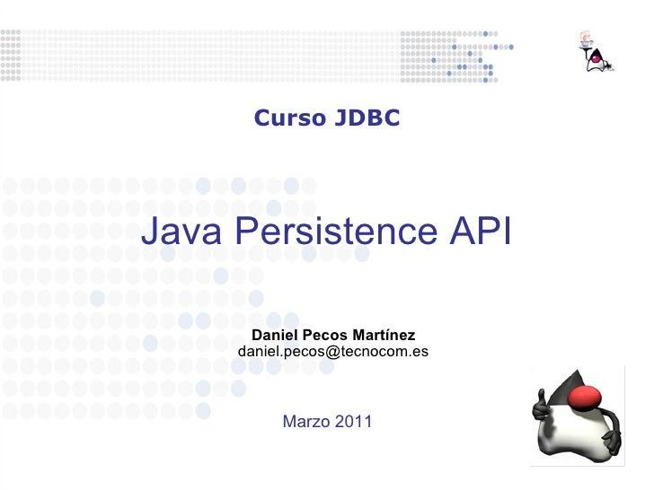 Java Persistence API Daniel Pecos Martínez [email_address] Curso JDBC Marzo 2011