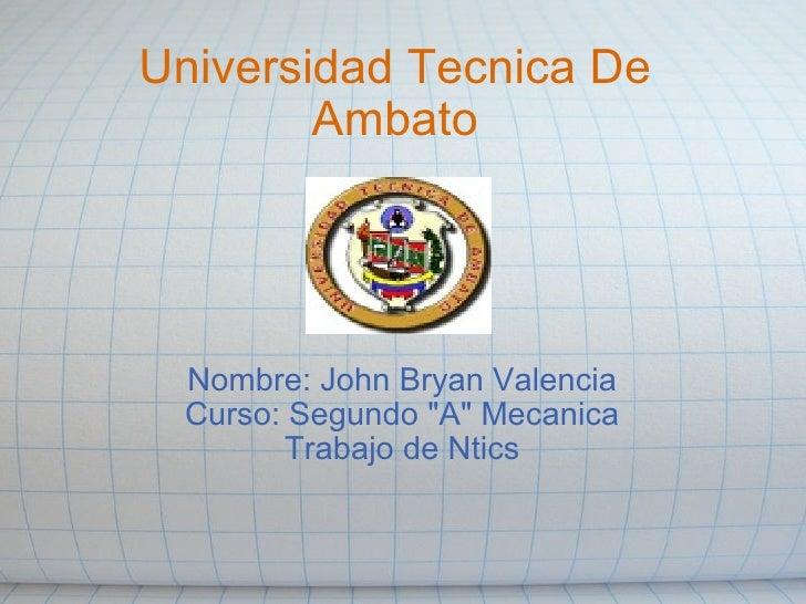"""Universidad Tecnica De Ambato Nombre: John Bryan Valencia Curso: Segundo """"A"""" Mecanica Trabajo de Ntics"""