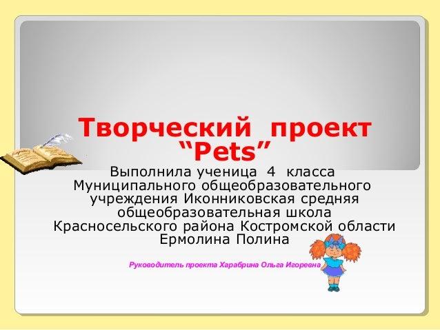 """Творческий проект  """"Pets""""  Выполнила ученица 4 класса  Муниципального общеобразовательного  учреждения Иконниковская средн..."""