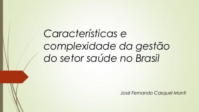 Características e complexidade da gestão do setor saúde no Brasil José Fernando Casquel Monti