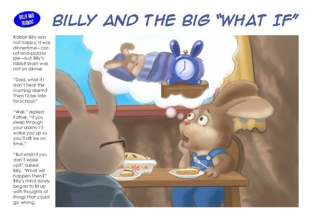 "Billy and the Big ""What If"" Rabbit Billy was not happy. It was dinnertime—car- rot-and-potato pie—but Billy's rabbit brain..."