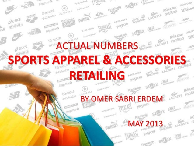 ACTUAL NUMBERS  SPORTS APPAREL & ACCESSORIES  RETAILING  BY OMER SABRI ERDEM  MAY 2013