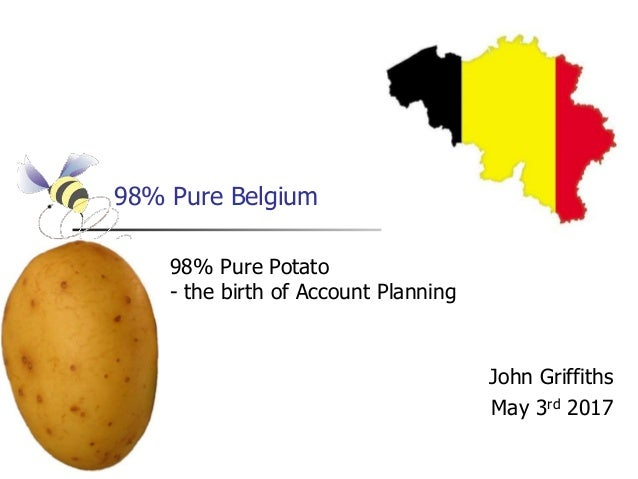 98% Pure Belgium John Griffiths May 3rd 2017 98% Pure Potato - the birth of Account Planning
