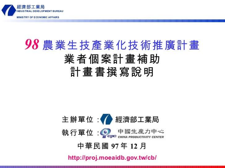 主辦單位: 執行單位: 中華民國 97 年 12 月 http://proj.moeaidb.gov.tw/cb/ 98 農業生技產業化技術推廣計畫 業者個案計畫補助 計畫書撰寫說明