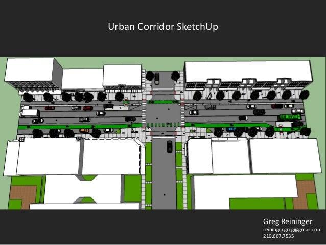Greg Reininger reininger.greg@gmail.com 210.667.7535 Urban Corridor SketchUp