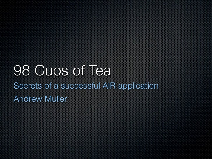 98 Cups of Tea Secrets of a successful AIR application Andrew Muller