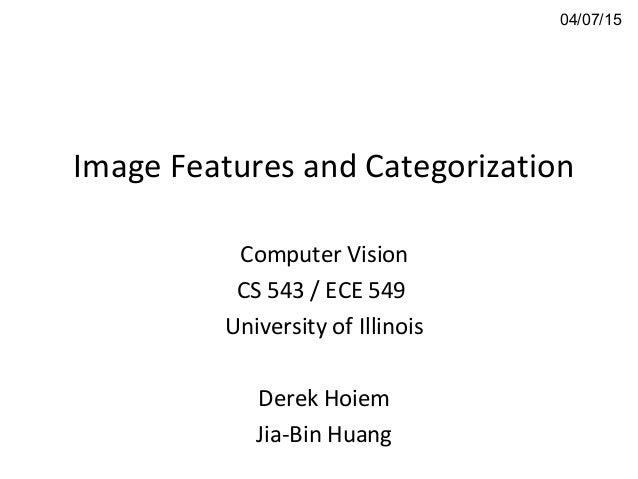 Image Features and Categorization Computer Vision CS 543 / ECE 549 University of Illinois Derek Hoiem Jia-Bin Huang 04/07/...
