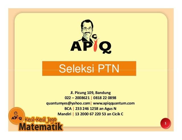 Seleksi PTN 1 Jl. Picung 109, Bandung 022 – 2008621   0818 22 0898 quantumyes@yahoo.com  www.apiqquantum.com BCA   233 246...
