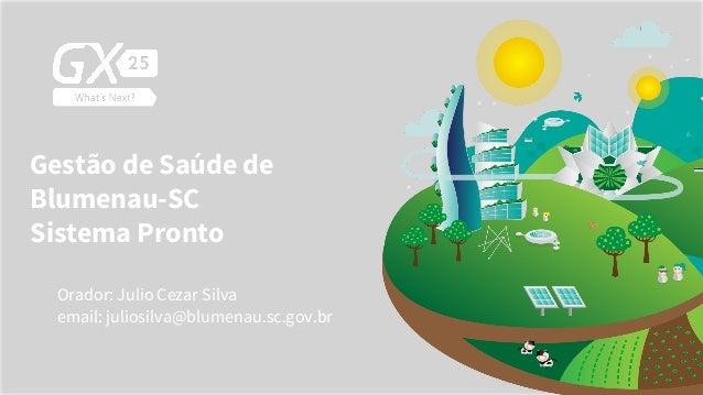 Gestão de Saúde de Blumenau-SC Sistema Pronto Orador: Julio Cezar Silva email: juliosilva@blumenau.sc.gov.br