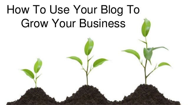 How To Use Your Blog To Grow Your Business