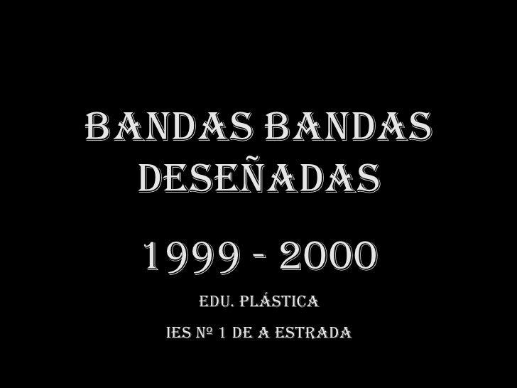 Bandas Bandasdeseñadas<br />1999 - 2000<br />Edu. PLÁSTICA<br />IES Nº 1 de A Estrada<br />