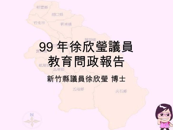 99 年徐欣瑩議員 教育問政報告 新竹縣議員徐欣瑩 博士
