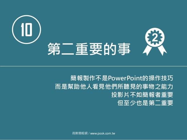 10 第二重要的事 簡報製作不是PowerPoint的操作技巧 而是幫助他人看見他們所聽見的事物之能力 投影片不如簡報者重要 但至少也是第二重要 商業簡報網 / www.pook.com.tw