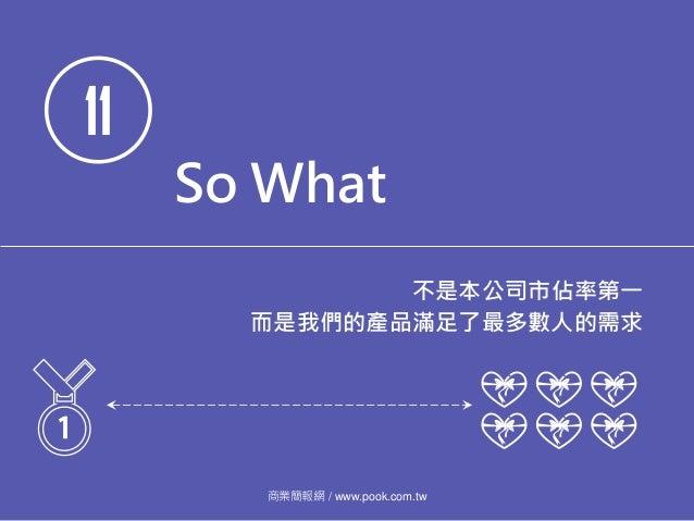 11 So What 不是本公司市佔率第一 而是我們的產品滿足了最多數人的需求 商業簡報網 / www.pook.com.tw
