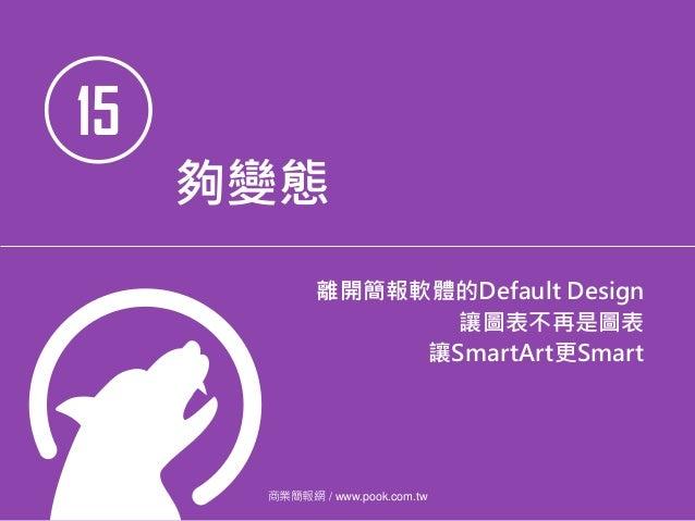 15 夠變態 離開簡報軟體的Default Design 讓圖表不再是圖表 讓SmartArt更Smart 商業簡報網 / www.pook.com.tw