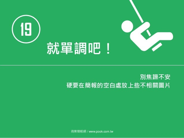 19 就單調吧! 別焦躁不安 硬要在簡報的空白處放上些不相關圖片 商業簡報網 / www.pook.com.tw