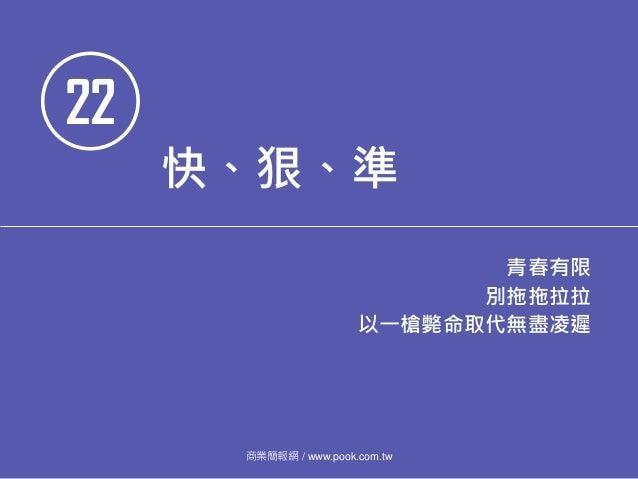 22 快、狠、準 青春有限 別拖拖拉拉 以一槍斃命取代無盡凌遲 商業簡報網 / www.pook.com.tw