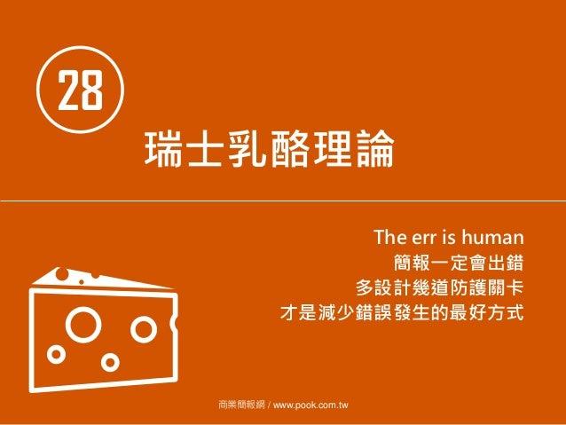 28 瑞士乳酪理論 The err is human 簡報一定會出錯 多設計幾道防護關卡 才是減少錯誤發生的最好方式 商業簡報網 / www.pook.com.tw