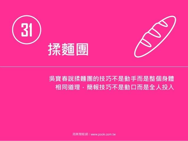 31 揉麵團 吳寶春說揉麵團的技巧不是動手而是整個身體 相同道理,簡報技巧不是動口而是全人投入 商業簡報網 / www.pook.com.tw