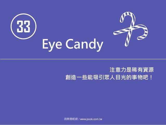 33 Eye Candy 注意力是稀有資源 創造一些能吸引眾人目光的事物吧! 商業簡報網 / www.pook.com.tw