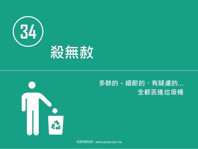 34 殺無赦 多餘的、細節的、有疑慮的… 全都丟進垃圾桶 商業簡報網 / www.pook.com.tw