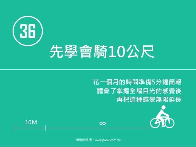 36 先學會騎10公尺 花一個月的時間準備5分鐘簡報 體會了掌握全場目光的感覺後 再把這種感覺無限延長 10M 商業簡報網 / www.pook.com.tw ∞