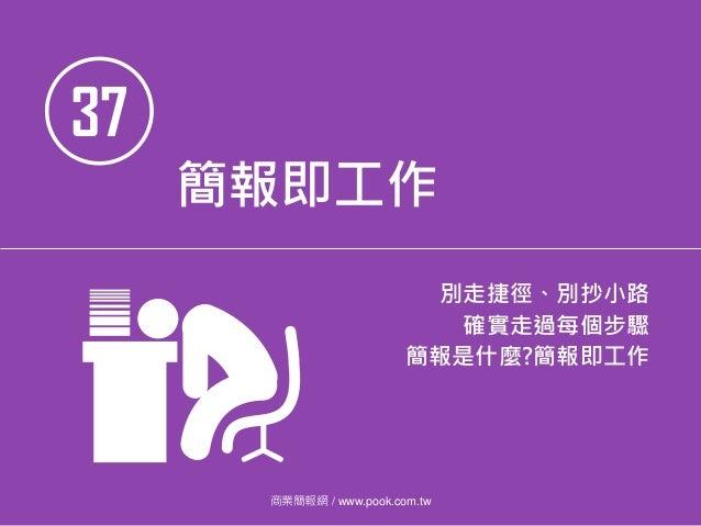 37 簡報即工作 別走捷徑、別抄小路 確實走過每個步驟 簡報是什麼?簡報即工作 商業簡報網 / www.pook.com.tw