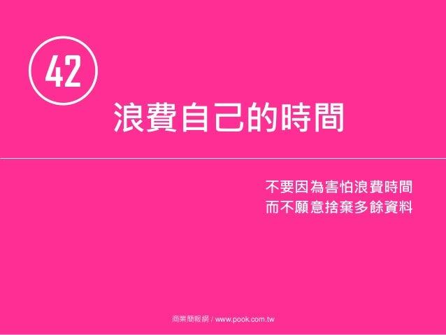 42 商業簡報網 / www.pook.com.tw 浪費自己的時間 不要因為害怕浪費時間 而不願意捨棄多餘資料