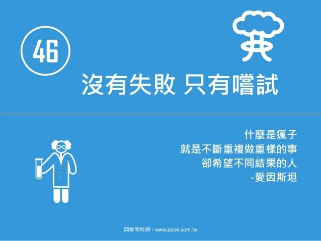 46 沒有失敗 只有嚐試 什麼是瘋子 就是不斷重複做重樣的事 卻希望不同結果的人 -愛因斯坦 商業簡報網 / www.pook.com.tw