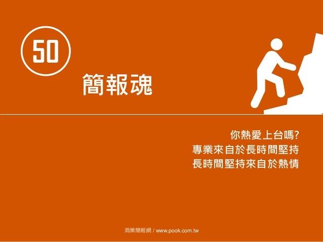 50 簡報魂 你熱愛上台嗎? 專業來自於長時間堅持 長時間堅持來自於熱情 商業簡報網 / www.pook.com.tw