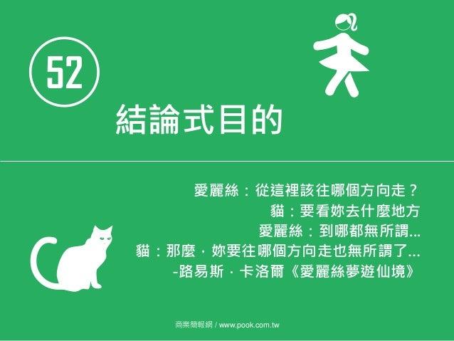 52 結論式目的 愛麗絲:從這裡該往哪個方向走? 貓:要看妳去什麼地方 愛麗絲:到哪都無所謂... 貓:那麼,妳要往哪個方向走也無所謂了… -路易斯.卡洛爾《愛麗絲夢遊仙境》 商業簡報網 / www.pook.com.tw