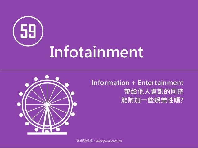 59 Infotainment Information + Entertainment 帶給他人資訊的同時 能附加一些娛樂性嗎? 商業簡報網 / www.pook.com.tw