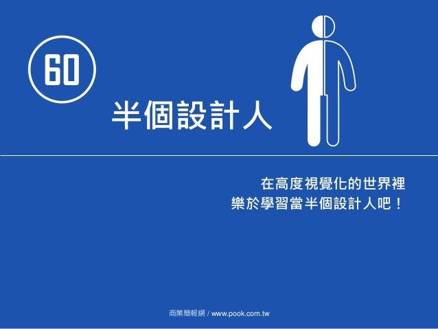 60 半個設計人 在高度視覺化的世界裡 樂於學習當半個設計人吧! 商業簡報網 / www.pook.com.tw