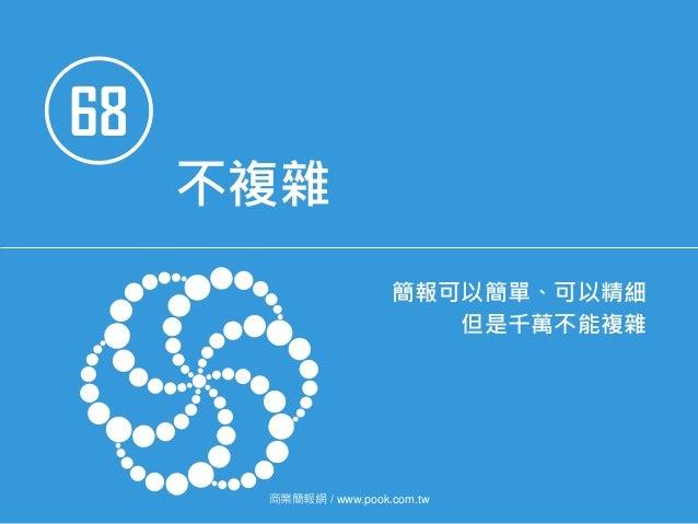 68 不複雜 簡報可以簡單、可以精細 但是千萬不能複雜 商業簡報網 / www.pook.com.tw