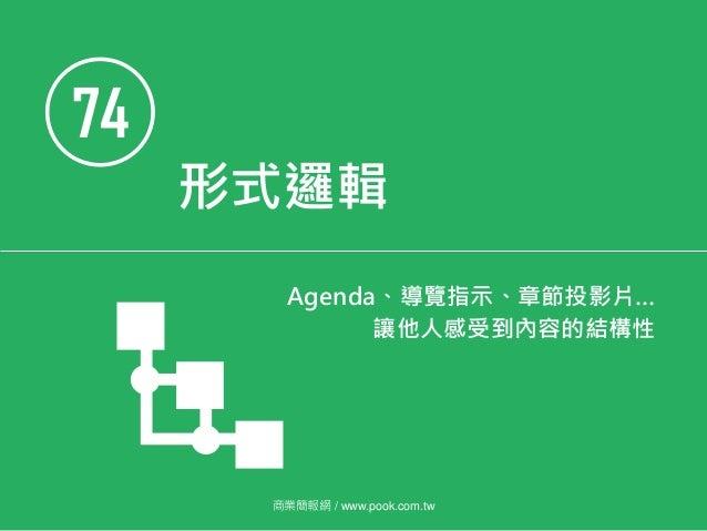 74 形式邏輯 Agenda、導覽指示、章節投影片… 讓他人感受到內容的結構性 商業簡報網 / www.pook.com.tw